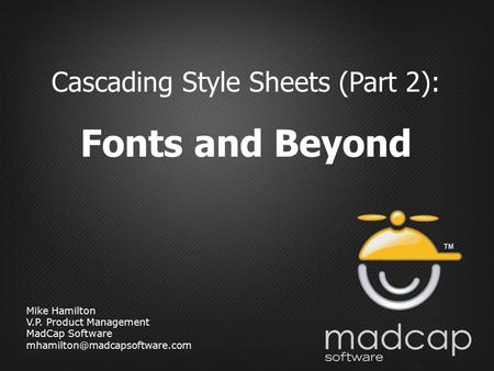 Mike Hamilton V.P. Product Management MadCap Software Cascading Style Sheets (Part 2): Fonts and Beyond.