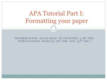 INFORMATION AVAILABLE IN CHAPTER 5 OF THE PUBLICATION MANUAL OF THE APA (5 TH ED.) APA Tutorial Part I: Formatting your paper.