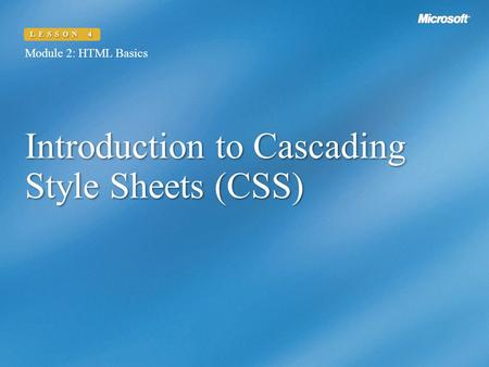 Introduction to Cascading Style Sheets (CSS) Module 2: HTML Basics LESSON 4.
