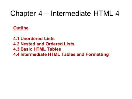 Chapter 4 – Intermediate HTML 4 Outline 4.1 Unordered Lists 4.2 Nested and Ordered Lists 4.3 Basic HTML Tables 4.4 Intermediate HTML Tables and Formatting.