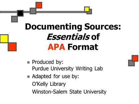Documenting Sources: Essentials of APA Format Produced by: Purdue University Writing Lab Adapted for use by: O'Kelly Library Winston-Salem State University.