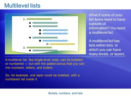 Bullets, numbers, and lists Multilevel lists What if some of your list items need to have subsets of information? You need a multilevel list. A multilevel.