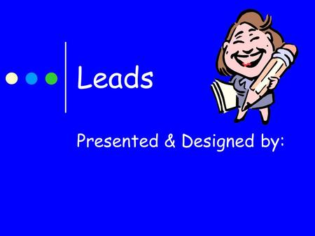 Leads Presented & Designed by:. What is a Lead? A lead is the beginning or introduction of your paper. The lead grabs your reader's attention and refuses.