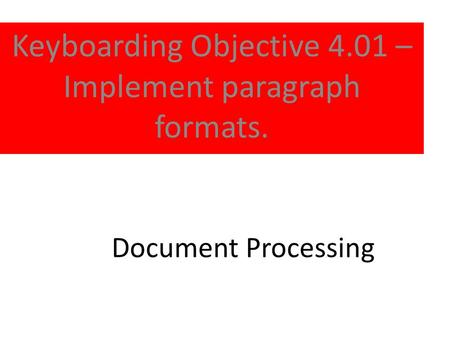 Document Processing Keyboarding Objective 4.01 – Implement paragraph formats.