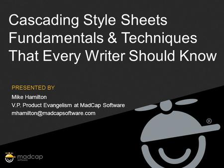 PRESENTED BY Cascading Style Sheets Fundamentals & Techniques That Every Writer Should Know Mike Hamilton V.P. Product Evangelism at MadCap Software