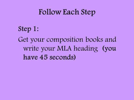 Follow Each Step Step 1: Get your composition books and write your MLA heading (you have 45 seconds)