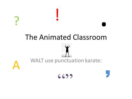 The Animated Classroom WALT use punctuation karate: ?, A. ! """"