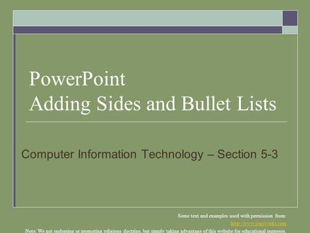 PowerPoint Adding Sides and Bullet Lists Computer Information Technology – Section 5-3 Some text and examples used with permission from:
