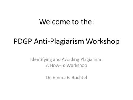Welcome to the: PDGP Anti-Plagiarism Workshop Identifying and Avoiding Plagiarism: A How-To Workshop Dr. Emma E. Buchtel.