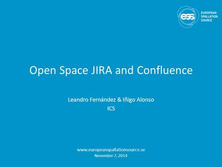 Open Space JIRA and Confluence Leandro Fernández & Iñigo Alonso ICS www.europeanspallationsource.se November 7, 2014.