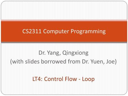 Dr. Yang, Qingxiong (with slides borrowed from Dr. Yuen, Joe) LT4: Control Flow - Loop CS2311 Computer Programming.