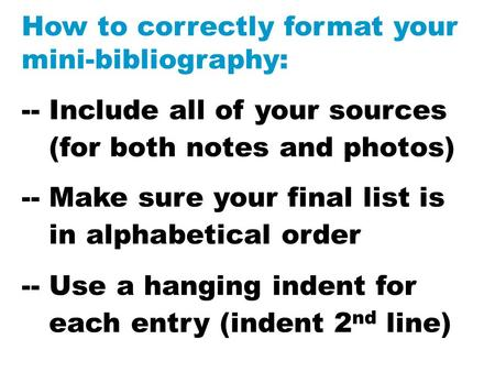 How to correctly format your mini-bibliography: -- Include all of your sources (for both notes and photos) -- Make sure your final list is in alphabetical.