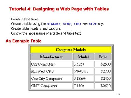 1 Tutorial 4: Designing a Web Page with Tables Create a text table Create a table using the,, and tags Create table headers and captions Control the appearance.