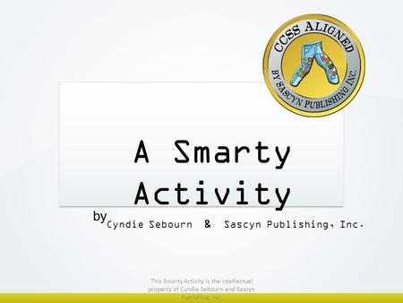 A Smarty Activity Cyndie Sebourn & Sascyn Publishing, Inc. by This Smarty Activity is the intellectual property of Cyndie Sebourn and Sascyn Publishing,