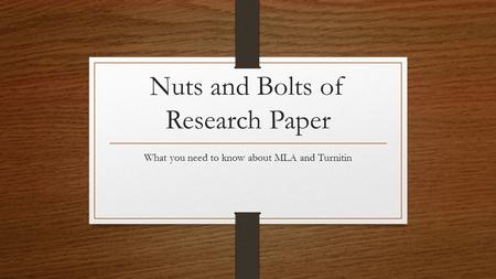 Nuts and Bolts of Research Paper What you need to know about MLA and Turnitin.