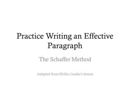 Practice Writing an Effective Paragraph The Schaffer Method Adapted from Hollie Gustke's lesson.