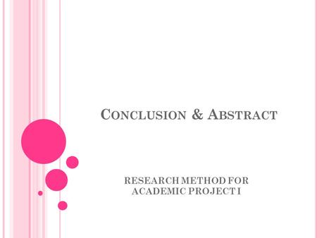 C ONCLUSION & A BSTRACT RESEARCH METHOD FOR ACADEMIC PROJECT I.