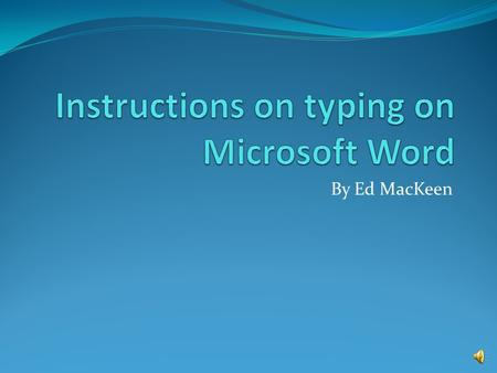 By Ed MacKeen Students will Learn: Objectives: To type a document in Microsoft Word and to save it. Use the Center button to center text. Use the Bold.