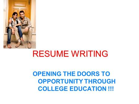 RESUME WRITING OPENING THE DOORS TO OPPORTUNITY THROUGH COLLEGE EDUCATION !!!