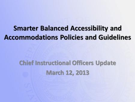 Smarter Balanced Accessibility and Accommodations Policies and Guidelines Chief Instructional Officers Update March 12, 2013.