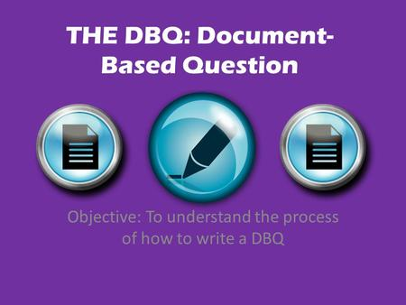 THE DBQ: Document- Based Question Objective: To understand the process of how to write a DBQ.