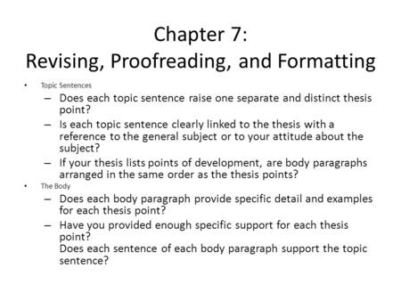 Chapter 7: Revising, Proofreading, and Formatting Topic Sentences – Does each topic sentence raise one separate and distinct thesis point? – Is each topic.