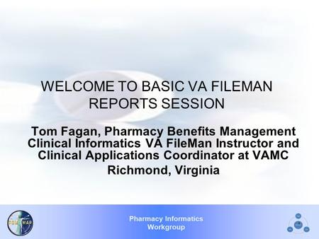 Pharmacy Informatics Workgroup 1 WELCOME TO BASIC VA FILEMAN REPORTS SESSION Tom Fagan, Pharmacy Benefits Management Clinical Informatics VA FileMan Instructor.