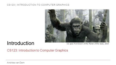 CS123 | INTRODUCTION TO COMPUTER GRAPHICS Andries van Dam Introduction CS123: Introduction to Computer Graphics CG apes from Dawn of the Planet of the.