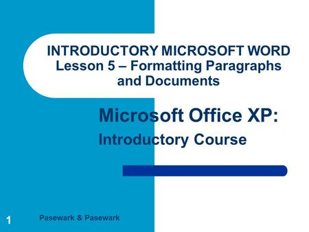 Pasewark & Pasewark Microsoft Office XP: Introductory Course 1 INTRODUCTORY MICROSOFT WORD Lesson 5 – Formatting Paragraphs and Documents.