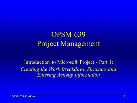 OPSM 639, C. Akkan1 OPSM 639 Project Management Introduction to Microsoft Project - Part 1: Creating the Work Breakdown Structure and Entering Activity.