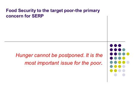 Food Security to the target poor-the primary concern for SERP Hunger cannot be postponed. It is the most important issue for the poor.