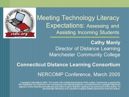 Meeting Technology Literacy Expectations: Assessing and Assisting Incoming Students Cathy Manly Director of Distance Learning Manchester Community College.