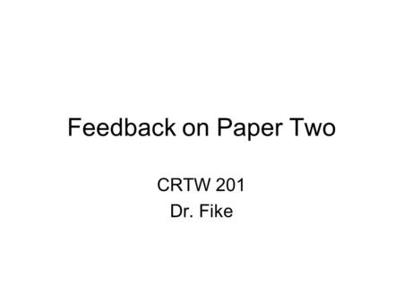 Feedback on Paper Two CRTW 201 Dr. Fike. Grading I was looking for 4 things: –Did you have 4 pages minimum? –Did you have all parts of the classical argument.