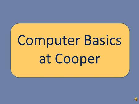 Computer Basics at Cooper Objectives: Learn how to - Log on to the Cooper computers Log on to Blackboard Understand the basics of a teacher's Blackboard.