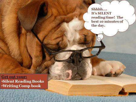 Shhhh…. It's SILENT reading time! The best 10 minutes of the day. Get out your: Silent Reading Books Writing Comp book.