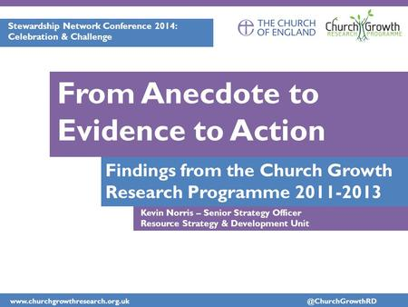 Findings from the Church Growth Research Programme 2011-2013 From Anecdote to Evidence to Action Stewardship.