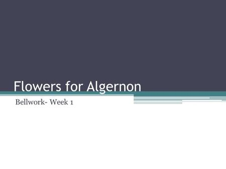 Flowers for Algernon Bellwork- Week 1. Monday, August 25, 2014  Dude, it's reading time! Create a new Two Column Journal and complete one TCJ while you.