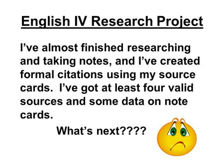 English IV Research Project I've almost finished researching and taking notes, and I've created formal citations using my source cards. I've got at least.
