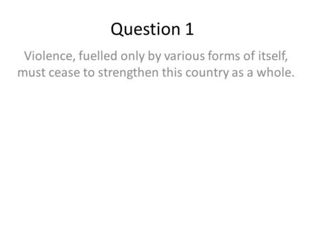 Question 1 Violence, fuelled only by various forms of itself, must cease to strengthen this country as a whole.