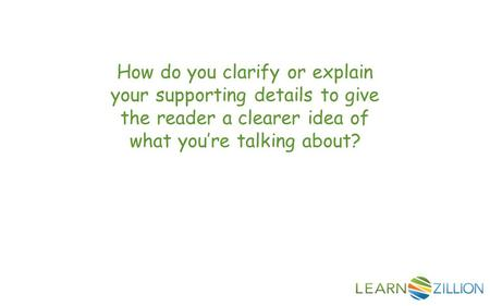 How do you clarify or explain your supporting details to give the reader a clearer idea of what you're talking about?