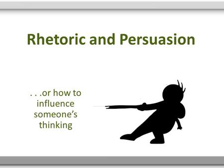 Rhetoric and Persuasion...or how to influence someone's thinking.