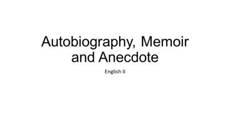 Autobiography, Memoir and Anecdote English II. Autobiography vs. Memoir Both are based in truth. Both require a good deal of research, which can range.