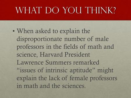 What do you think? When asked to explain the disproportionate number of male professors in the fields of math and science, Harvard President Lawrence Summers.