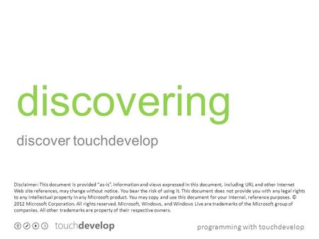 "Programming with touchdevelop discovering discover touchdevelop Disclaimer: This document is provided ""as-is"". Information and views expressed in this."