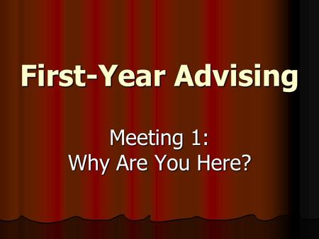 First-Year Advising Meeting 1: Why Are You Here?.