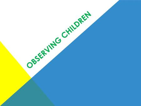 OBSERVING CHILDREN. WHY OBSERVE CHILDREN? To provide quality early childhood programs. To determine each child's interests, skills, and needs. To measure.