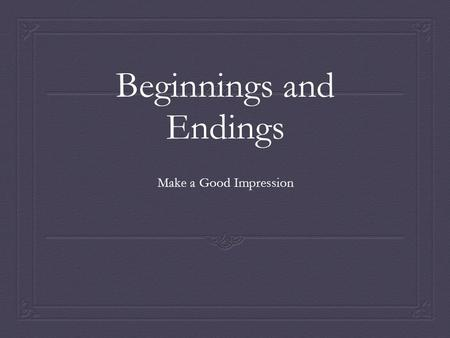 Beginnings and Endings Make a Good Impression. Read Me, Read Me, Read Me!  Share a personal narrative or other story > draws readers in  Ask a question.
