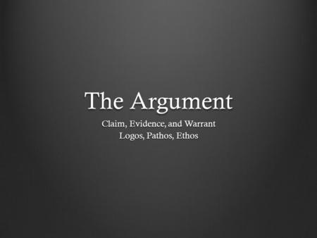The Argument Claim, Evidence, and Warrant Logos, Pathos, Ethos.