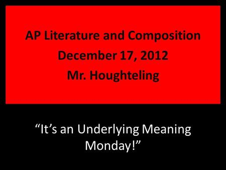 """It's an Underlying Meaning Monday!"" AP Literature and Composition December 17, 2012 Mr. Houghteling."