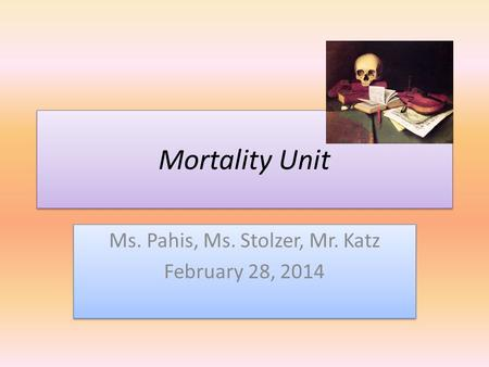 Mortality Unit Ms. Pahis, Ms. Stolzer, Mr. Katz February 28, 2014 Ms. Pahis, Ms. Stolzer, Mr. Katz February 28, 2014.